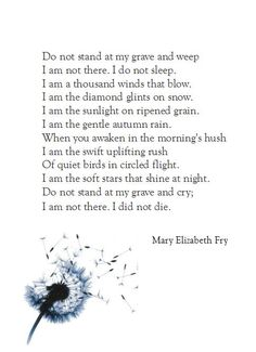 when that day comes for me I want everyone to read this for it is exactly how I feel...Do not stand at my grave and weep...