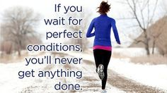 #Ontrack Motivation - If you are waiting on the perfect conditions to #exercise and #eat right....you won't get anything done. #getstarted