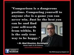 REMEMBER THIS: Comparison is a dangerous pastime. Comparing yourself to anyone else is a game you can never win. ~ Dr. Neal Houston, Sociologist (Behavior Modification Specialist) Education - Awareness / Mental Health - Life Wellness