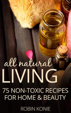 All Natural Living: 75 Non-Toxic Recipes for Home & Beauty
