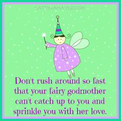 Don't rush around so fast that your fairy godmother can't catch up to you and sprinkle you with her love.