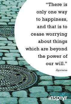 There is only one way to happiness, and that is to cease worrying about things which are beyond the power of our will. ~Epictetus #Inspiyr