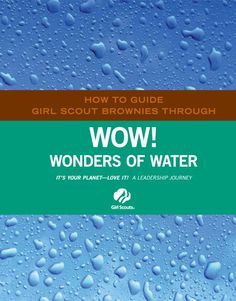 HOW TO GUIDE GIRL SCOUT BROWNIES THROUGH WOW!  WONDERS OF WATER IT?S YOUR PLANET ? LOVE IT! A LEADERSHIP JOURNEY