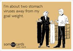 I'm about two stomach virus away from my goal weight.