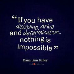 If you have discipline, drive and determination - nothing is impossible.