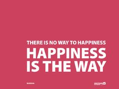 """""""There is NO way TO happiness.  Happiness IS the way,"""" ~Buddha~"""