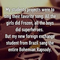 My students projects were to sing their favorite song. All the girls did Frozen, all the boys did superheroes.   But my new foreign exchange student from Brazil sang the entire Bohemian Rapsody.