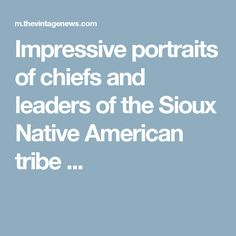 Impressive portraits of chiefs and leaders of the Sioux Native American tribe ...