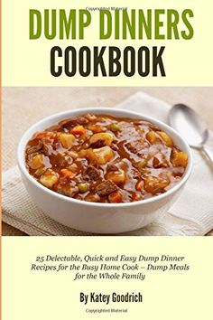 Dump Dinners Cookbook: 25 Delectable, Quick and Easy Dump Dinner Recipes for the Busy Home Cook ? Dump Meals for the Whole Family (Dump Dinner Cookbook Series ) (Volume 1)