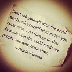 Don't ask yourself what the world needs, ask yourself what makes you come alive. And then go do that. Because what the world needs are people who have come alive. - Harold Whitman