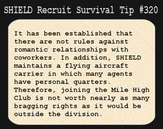 S.H.I.E.L.D. Recruit Survival Tip #320:It has been established that there are not rules against romantic relationships with coworkers. In addition, S.H.I.E.L.D. maintains a flying aircraft carrier in which many agents have personal quarters. Therefore, joining the Mile High Club is not worth nearly as many bragging rights as it would be outside the division.
