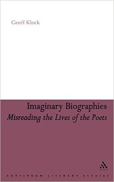 Imaginary biographies : misreading the lives of the poets / Geoff Klock - New York : Continuum, 2007