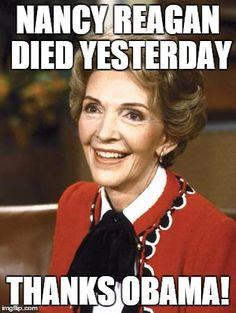 Nancy Reagan | NANCY REAGAN DIED YESTERDAY THANKS OBAMA! | image tagged in nancy reagan | made w/ Imgflip meme maker