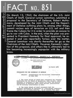 Fact 851: On March 13, 1962, the chairman of the U.S. Joint Chiefs of Staff, General Lyman Lemnitzer, submitted a proposal to the Secretary of Defense, Robert McNamara, developed by the Joint Chiefs and the Department of Defense outlining plans to, among other things, commit various acts of terrorism on U.S. soil and then frame the Cubans for it in order to provide an excuse to go to war with Cuba.  In the end, when the plan was presented to President Kennedy for final approval, he rejected…