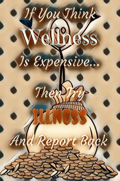 If you think wellness is expensive then try illness and report back- inspirational quote