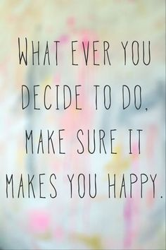 Quotes about Happiness : Happy Quotes : what ever you decide to do make sure it makes you HAPPY