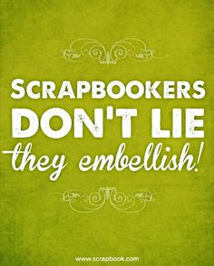 Quote: Scrapbookers Don't Lie... - Scrapbook.com