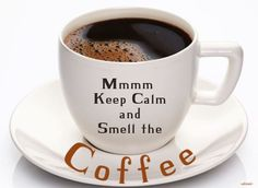 Keep Calm and Smell the Coffee