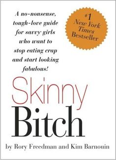 Skinny+Bitch:+A+No-Nonsense,+Tough-Love+Guide+for+Savvy+Girls+Who+Want+to+Stop+Eating+Crap+and+Start+Looking+Fabulous!