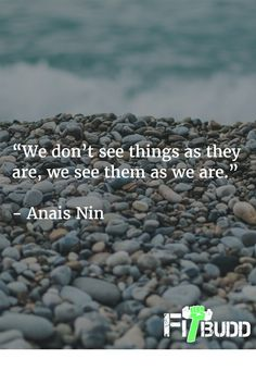 """We don't see things as they are, we see them as we are.""   - Anais Nin"