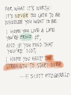 I hope you live a life you're proud of, and if you find that you're not, I hope you have the strength to start over.~