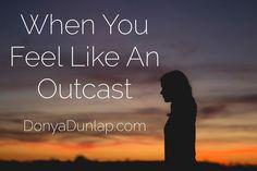 When You Feel Like An Outcast // DonyaDunlap.com