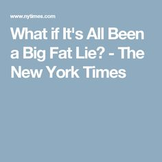 What if It's All Been a Big Fat Lie? - The New York Times