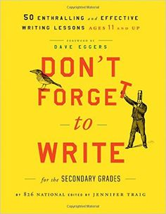 Amazon.com: Don't Forget to Write for the Secondary Grades: 50 Enthralling and Effective Writing Lessons (Ages 11 and Up) (9781118024324): 826 National, Jennifer Traig, Dave Eggers: Books