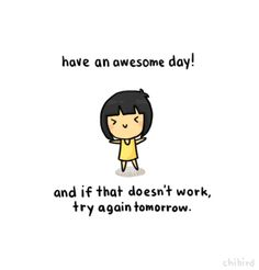 It might take you a few tries to have a good day, but don't give up! ^^