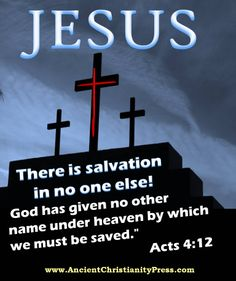 Acts 4:12 There is salvation in no one else! God has given not other name under heaven by which we must be saved!