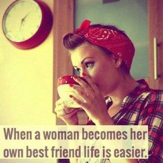 """When a woman becomes her own best friend......"""