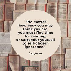 """No matter how busy you may think you are, you must find time for reading, or surrender yourself to self-chosen ignorance."" --Confucius"