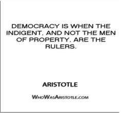 ''Democracy is when the indigent, and not the men of property, are the rulers.'' - Aristotle   http://whowasaristotle.com/?p=494