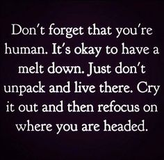 """Don't forget that you're human.  It's okay to have a melt down.  Just don't unpack and live there.""  (leave it at that)."
