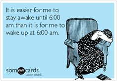 It is easier for me to stay awake until 6:00 am than it is for me to wake up at 6:00 am.