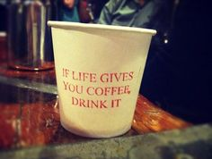 If life gives you coffee, drink it