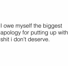 I owe myself the biggest apology for putting up with shit I don't deserve Words Quotes, Wise Words, Me Quotes, Motivational Quotes, Inspirational Quotes, Sayings, Dear Self, Proud Of Me, Strong Quotes