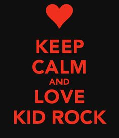 Kid Rock....I usually hate anything that says Keep Calm, and How can you stay calm about Bobby? But it is a KR meme....