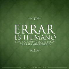 Errar es humano, no aprender del error ya es estar muy pendejo.