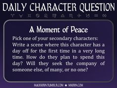 ★ Daily Character Question ★A Moment of PeacePick one of your secondary characters:Write a scene where this character has a day off for the first time in a very long time. How do they plan to spend this day? Will they seek the company of someone else, of many, or no one?Any work you create based off this prompt belongs to you, no sourcing is necessary though it would be really appreciated! And don't forget to tag maxkirin (or tweet @MistreKirin), so that I can check-out your stories!Want…