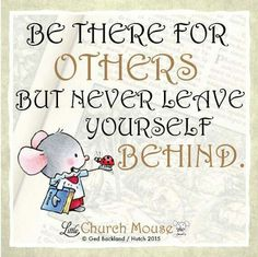 ❀✤❀ Be there for Others but never leave yourself Behind. Amen...Little Church Mouse 4 Nov. 2015 ❀✤❀
