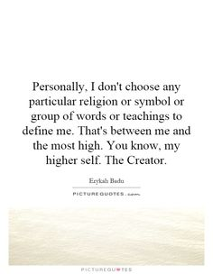 Personally, I don't choose any particular religion or symbol or group of words or teachings to define me. That's between me and the most high. You know, my higher self. The Creator. #ErykahBadu Erykah Badu