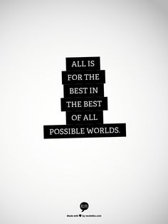 All is for the best in the best of all possible worlds. - Pangloss from Voltaire's Candide.