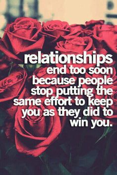 Relationship end too soon because people stop putting the same effort to keep you as they did to win you.