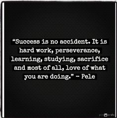 Success is no accident. It is hard work, perseverance, learning, studying, sacrifice, and most of all, love of what you are doing. -- Pele