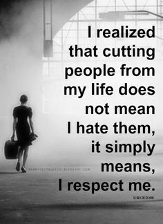 I realized that cutting people from my life does not mean I hate them, it simply means, I respect me. | Heartfelt Quotes