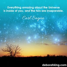 """Inspirational Quote: """"Everything amazing about the Universe is inside of you, and the two are inseparable."""" - Carl Sagan. Hugs, Deborah"""