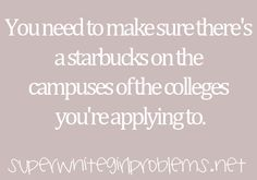 After reading this it reminded me of how excited i was because the college I looked at had Starbucks...that is so sad.