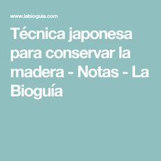 Técnica japonesa para conservar la madera - Notas - La Bioguía
