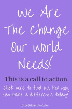 We Are The Change Our World Needs!-THIS IS A CALL TO ACTION, click here to find out how you can make a difference TODAY! #Changetheworld #jesus #god #Faith #christian #christianliving #hope #encouragement #inspirational #lettinghislightshine #godfirst